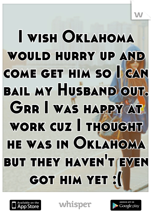 I wish Oklahoma would hurry up and come get him so I can bail my Husband out. Grr I was happy at work cuz I thought he was in Oklahoma but they haven't even got him yet :(