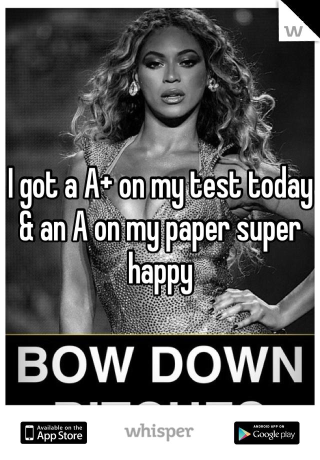 I got a A+ on my test today & an A on my paper super happy