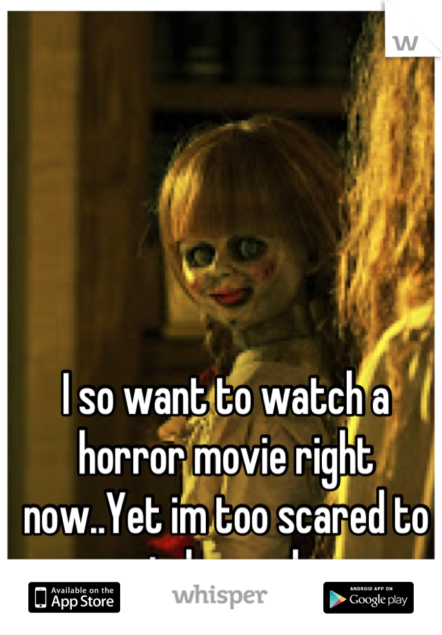 I so want to watch a horror movie right now..Yet im too scared to watch one alone