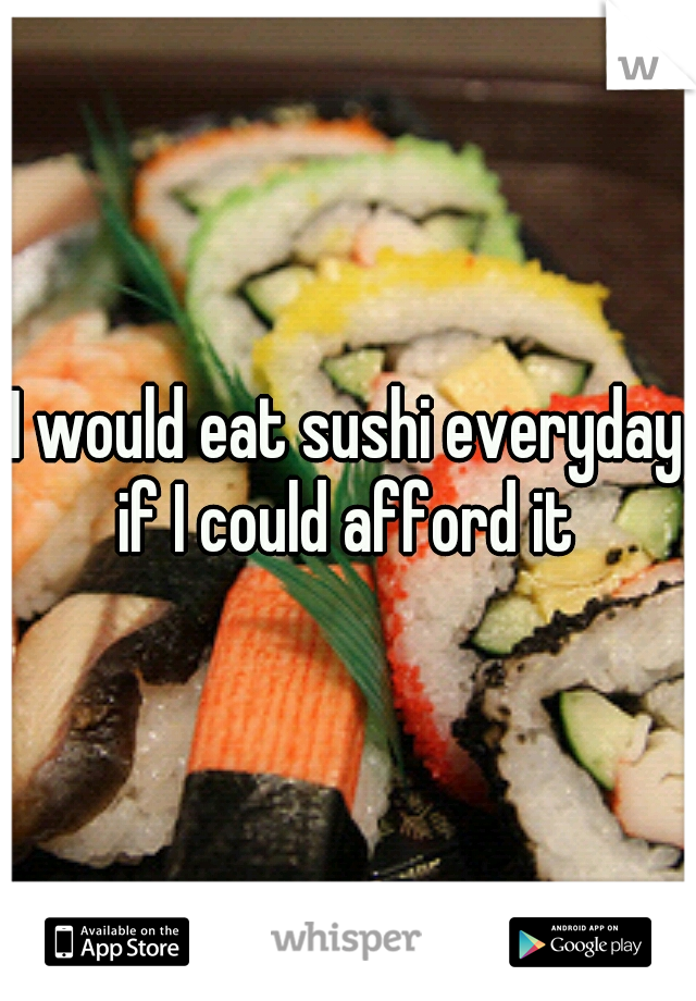 I would eat sushi everyday if I could afford it