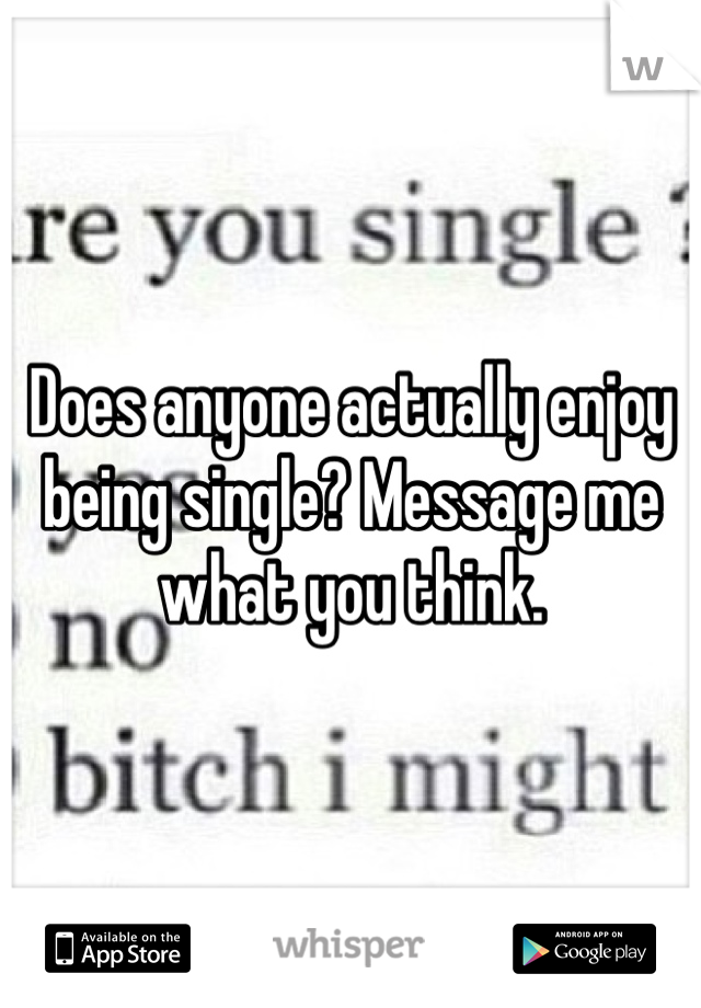 Does anyone actually enjoy being single? Message me what you think.