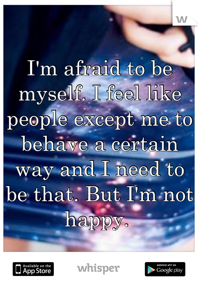 I'm afraid to be myself. I feel like people except me to behave a certain  way and I need to be that. But I'm not happy.