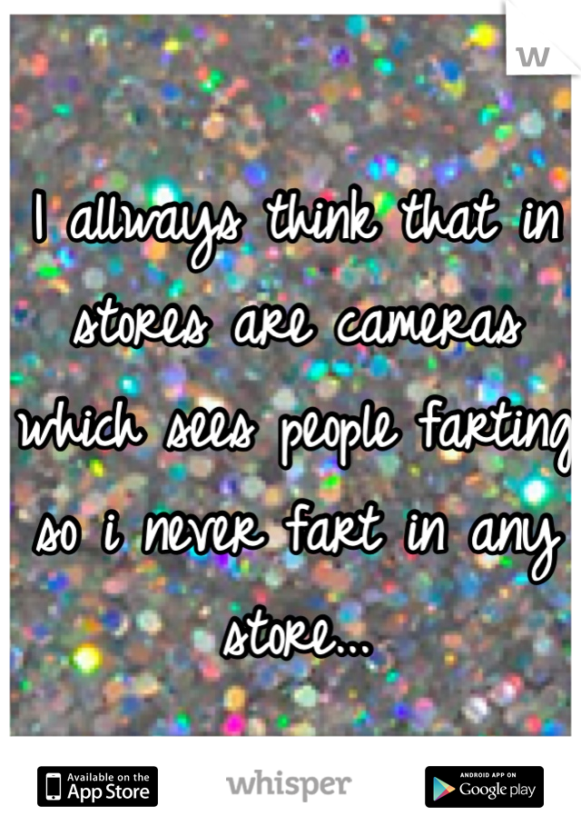 I allways think that in stores are cameras which sees people farting so i never fart in any store...