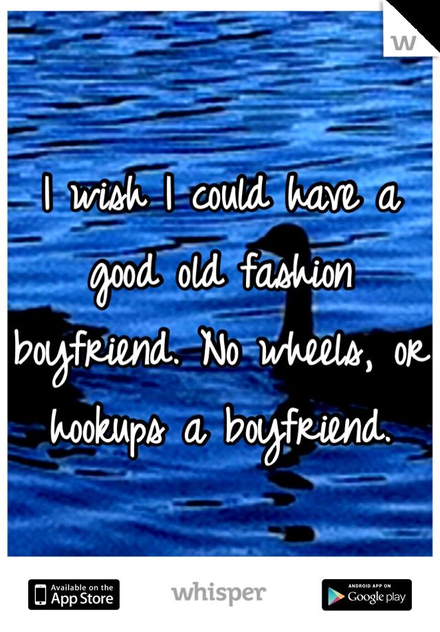 I wish I could have a good old fashion boyfriend. No wheels, or hookups a boyfriend.