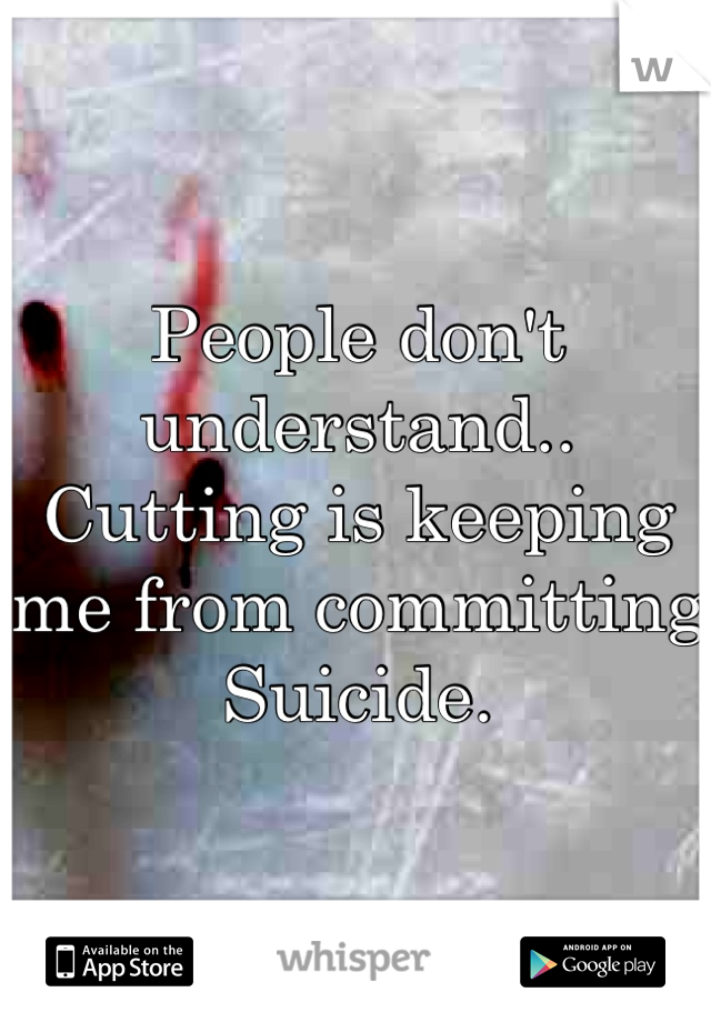 People don't understand.. Cutting is keeping me from committing Suicide.