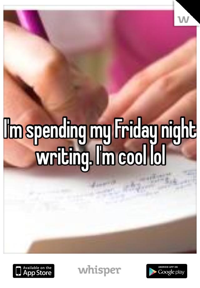 I'm spending my Friday night writing. I'm cool lol