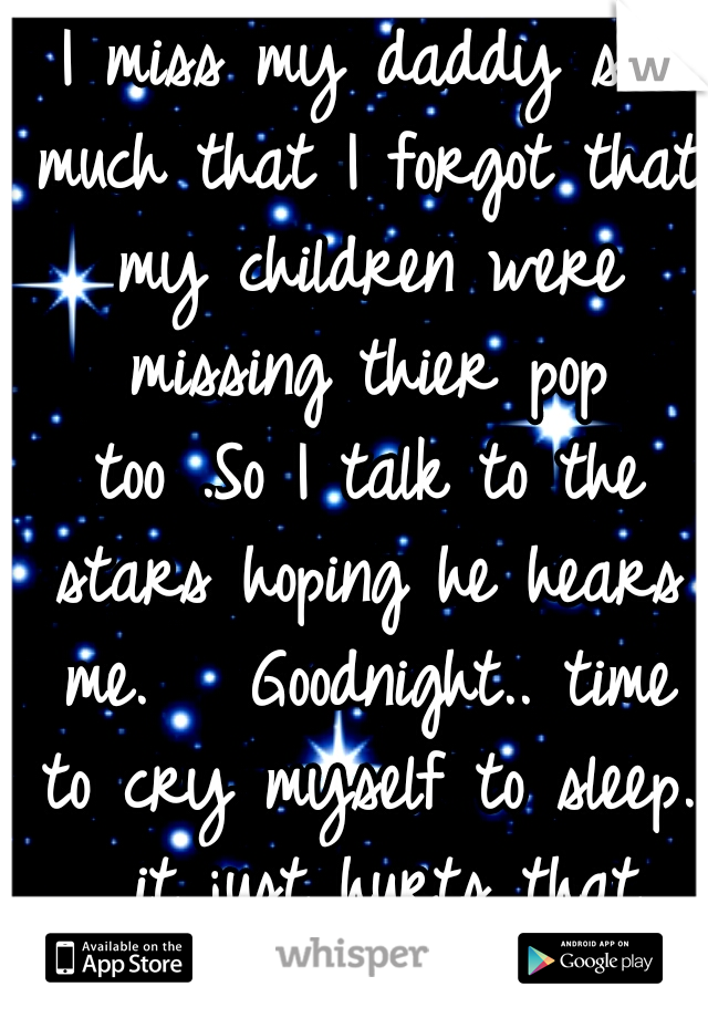 I miss my daddy so much that I forgot that my children were missing thier pop too .So I talk to the stars hoping he hears me.   Goodnight.. time to cry myself to sleep.  it just hurts that deep. :'(..