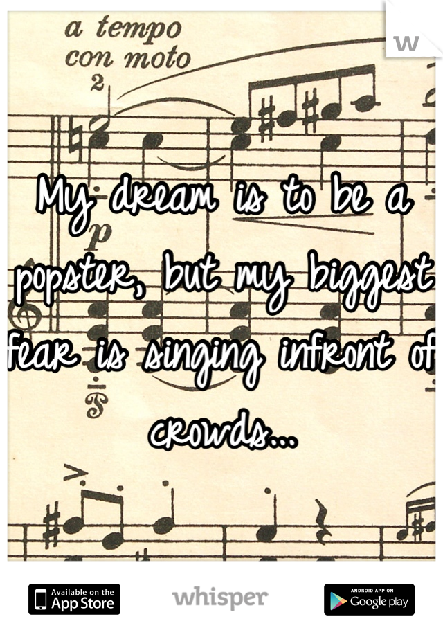 My dream is to be a popster, but my biggest fear is singing infront of crowds...