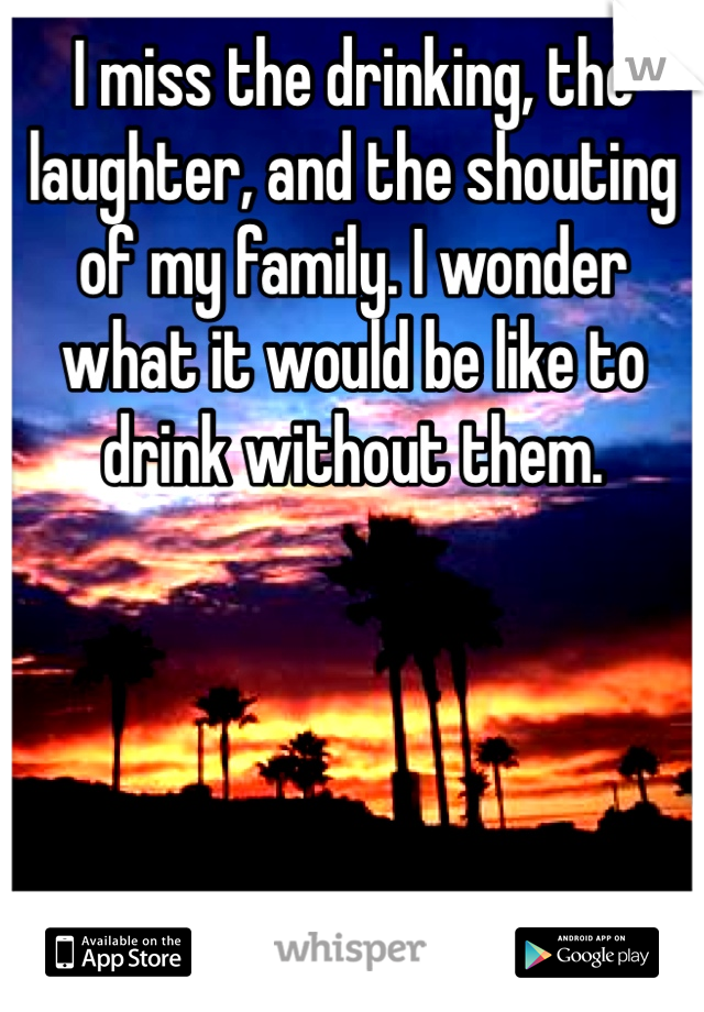 I miss the drinking, the laughter, and the shouting of my family. I wonder what it would be like to drink without them.