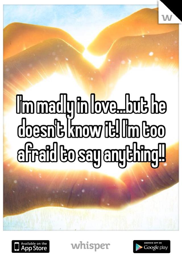 I'm madly in love...but he doesn't know it! I'm too afraid to say anything!!