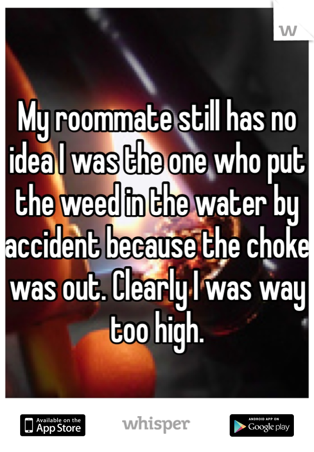 My roommate still has no idea I was the one who put the weed in the water by accident because the choke was out. Clearly I was way too high.