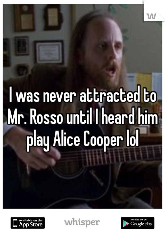 I was never attracted to Mr. Rosso until I heard him play Alice Cooper lol