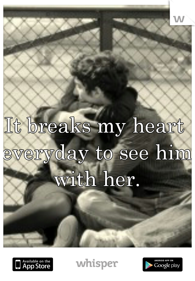 It breaks my heart everyday to see him with her.