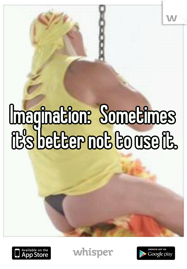 Imagination: Sometimes it's better not to use it.