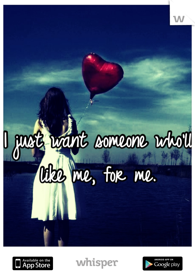 I just want someone who'll like me, for me.
