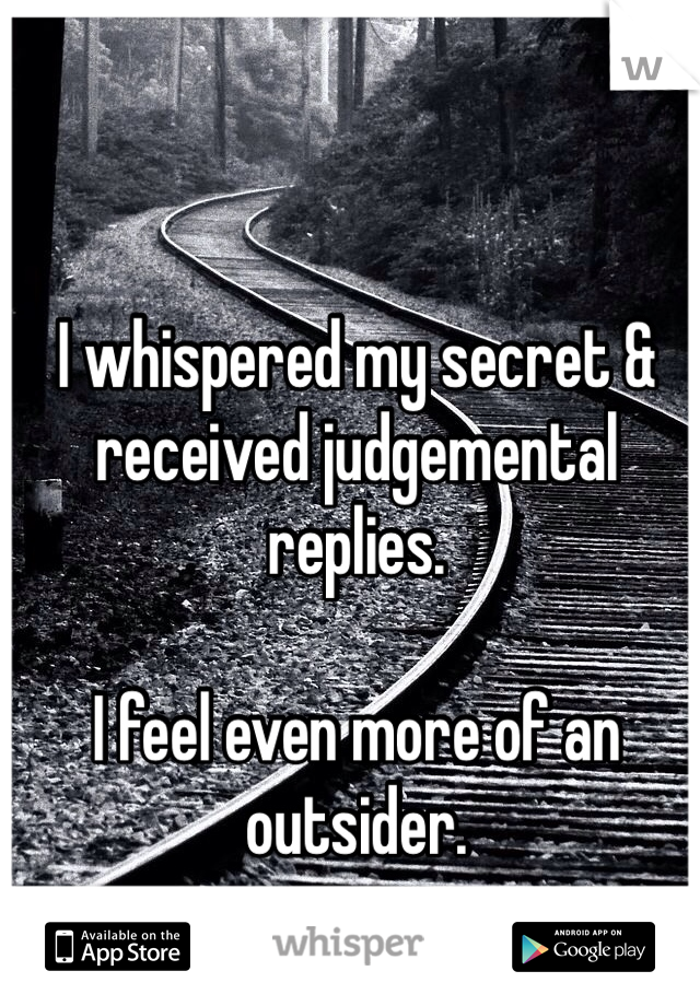 I whispered my secret & received judgemental replies.  I feel even more of an outsider.