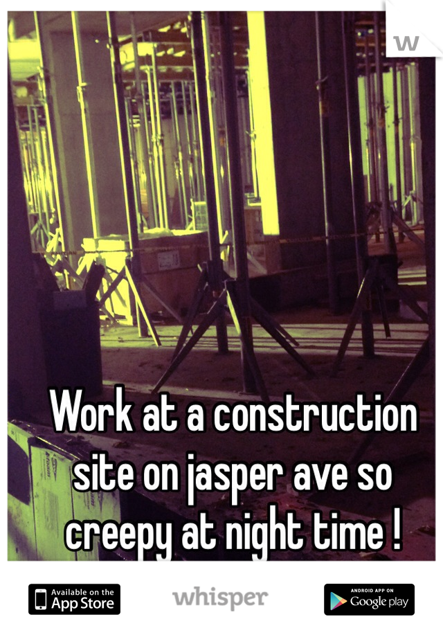 Work at a construction site on jasper ave so creepy at night time !