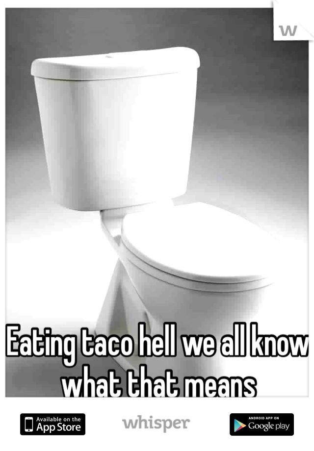 Eating taco hell we all know what that means