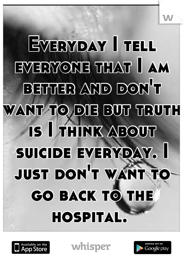 Everyday I tell everyone that I am better and don't want to die but truth is I think about suicide everyday. I just don't want to go back to the hospital.