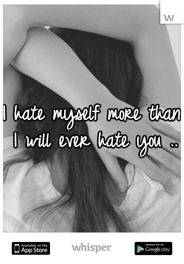 I hate myself more than I will ever hate you ..