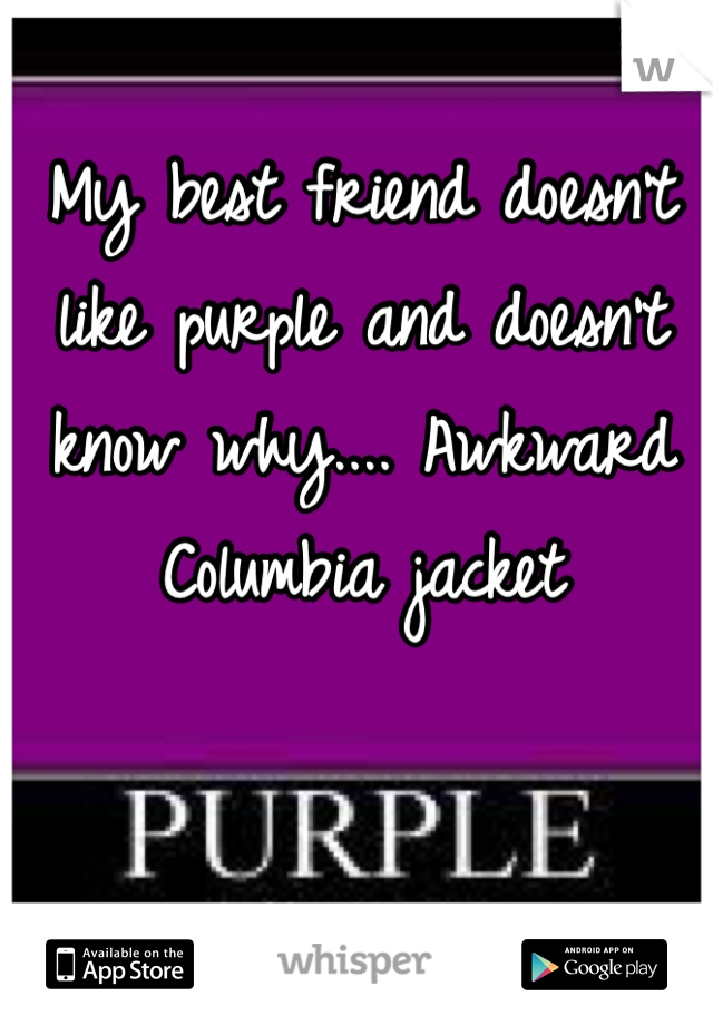 My best friend doesn't like purple and doesn't know why.... Awkward Columbia jacket