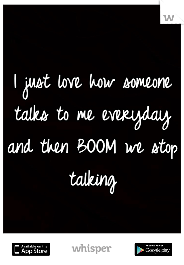 I just love how someone talks to me everyday and then BOOM we stop talking