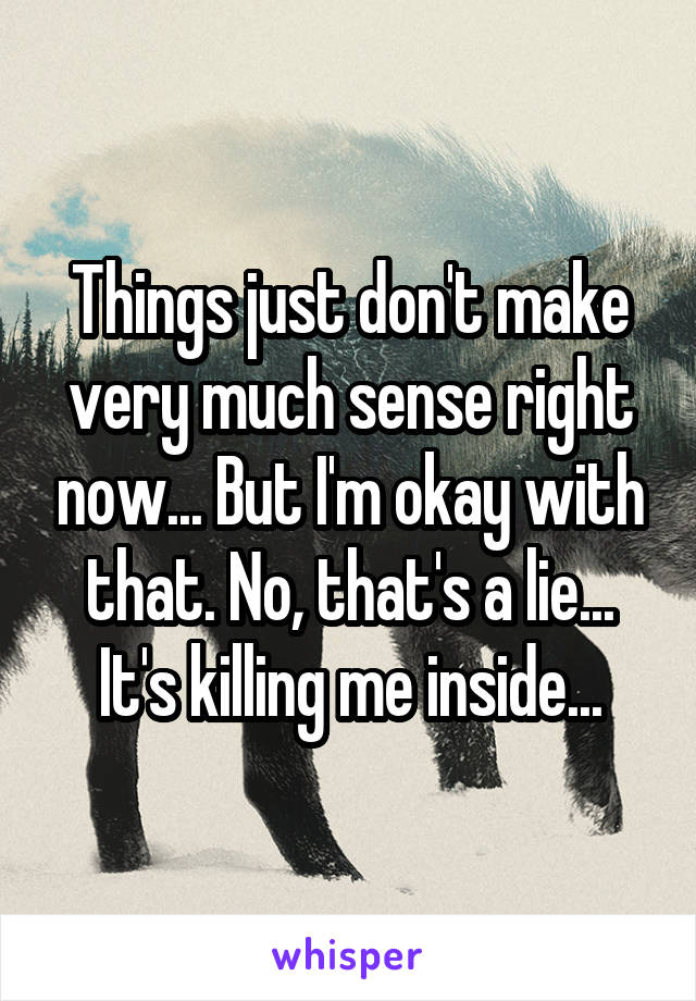 Things just don't make very much sense right now... But I'm okay with that. No, that's a lie... It's killing me inside...