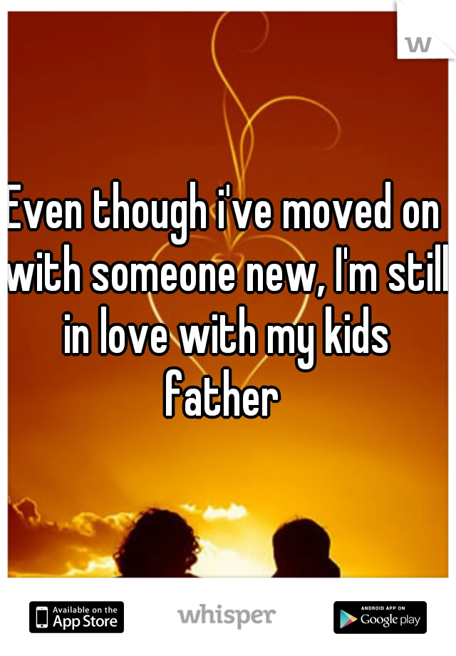 Even though i've moved on with someone new, I'm still in love with my kids father