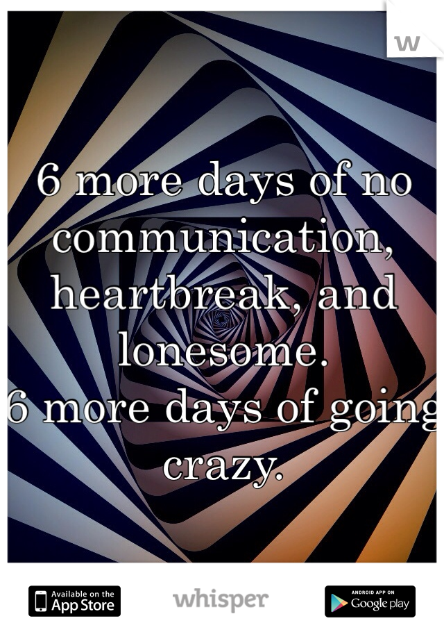 6 more days of no communication, heartbreak, and lonesome. 6 more days of going crazy.