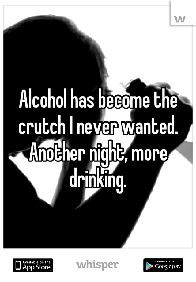 Alcohol has become the crutch I never wanted. Another night, more drinking.