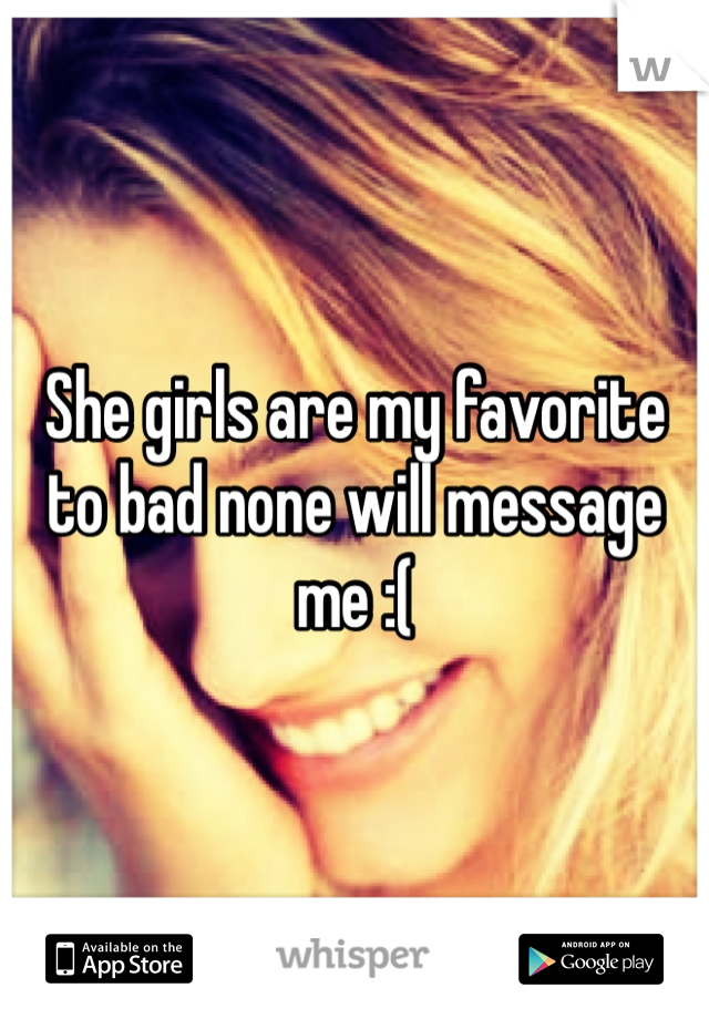 She girls are my favorite to bad none will message me :(