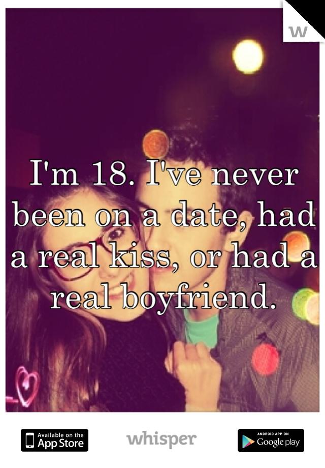 I'm 18. I've never been on a date, had a real kiss, or had a real boyfriend.