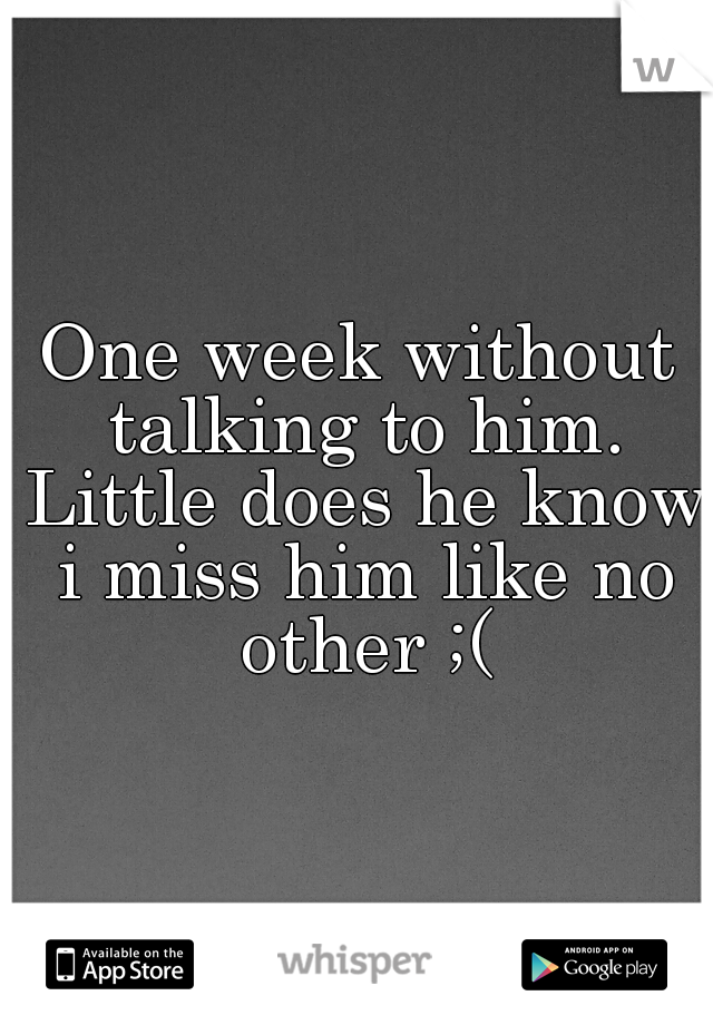 One week without talking to him. Little does he know i miss him like no other ;(
