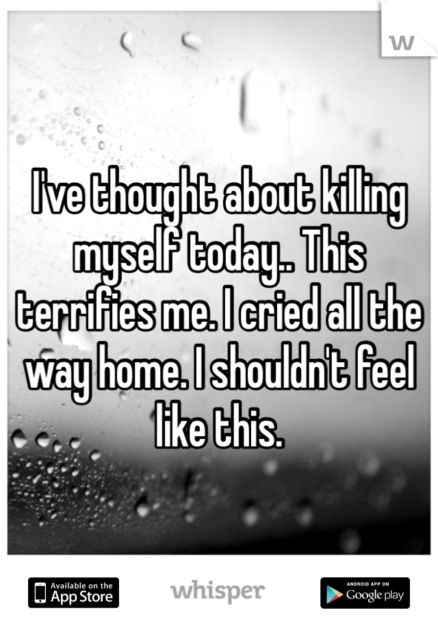 I've thought about killing myself today.. This terrifies me. I cried all the way home. I shouldn't feel like this.