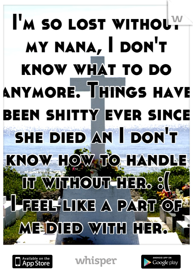 I'm so lost without my nana, I don't know what to do anymore. Things have been shitty ever since she died an I don't know how to handle it without her. :(  I feel like a part of me died with her.