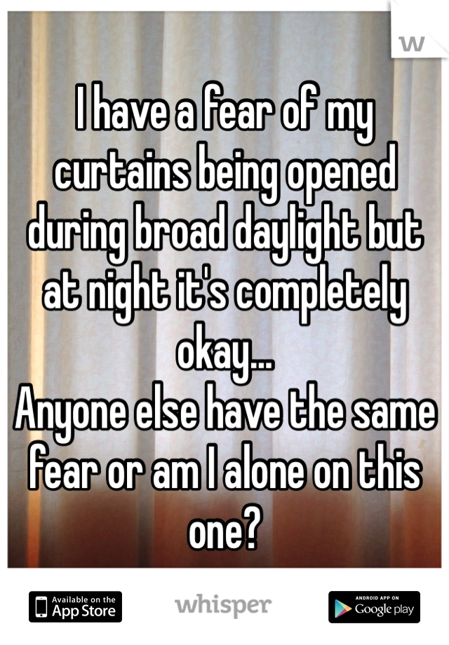 I have a fear of my curtains being opened during broad daylight but at night it's completely okay... Anyone else have the same fear or am I alone on this one?