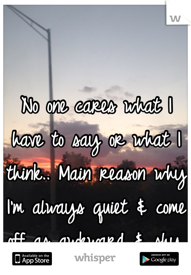No one cares what I have to say or what I think.. Main reason why I'm always quiet & come off as awkward & shy.