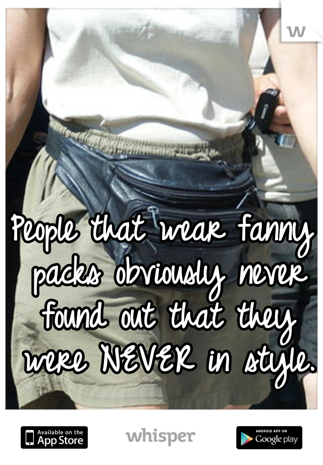 People that wear fanny packs obviously never found out that they were NEVER in style.
