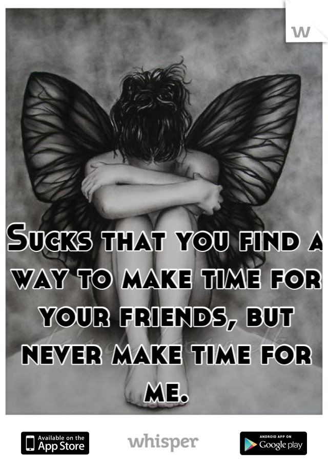 Sucks that you find a way to make time for your friends, but never make time for me.