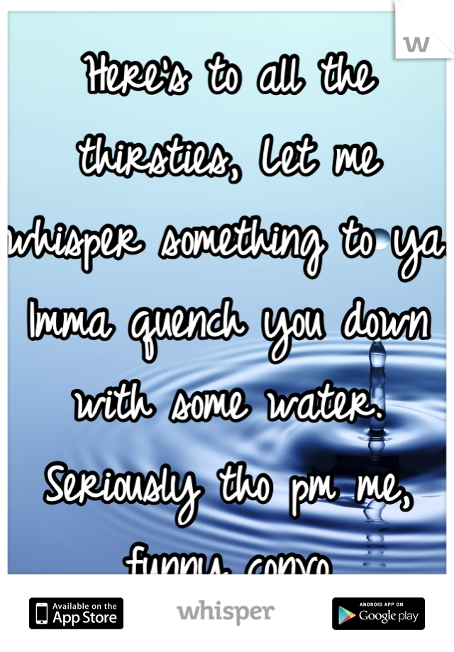 Here's to all the thirsties, Let me whisper something to ya. Imma quench you down with some water. Seriously tho pm me, funny convo