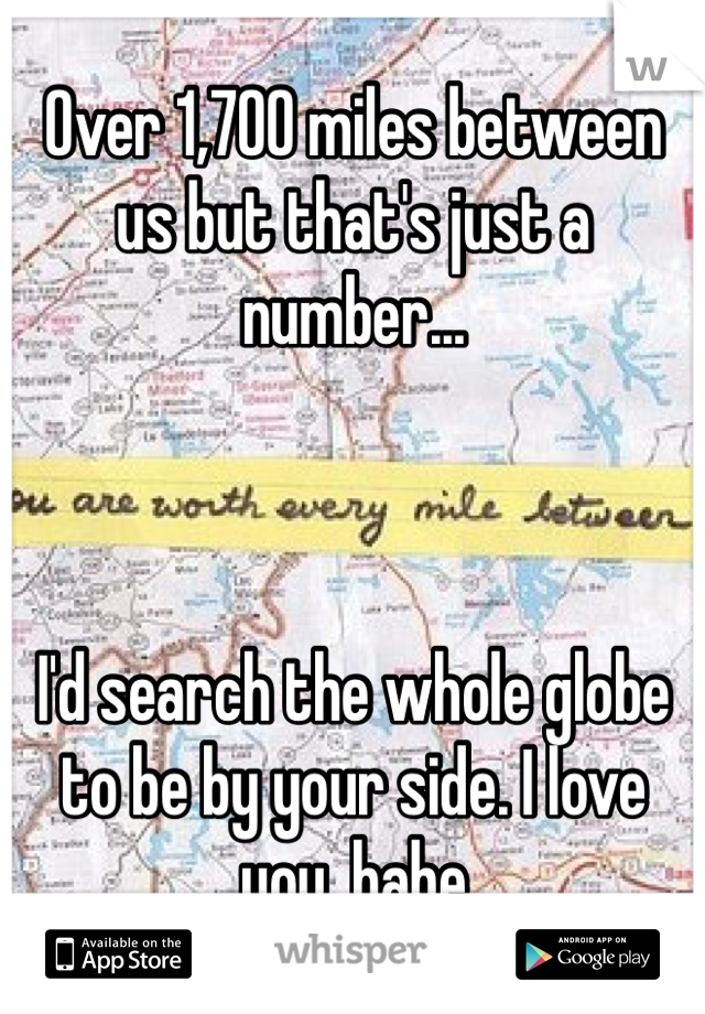 Over 1,700 miles between us but that's just a number...    I'd search the whole globe to be by your side. I love you, babe
