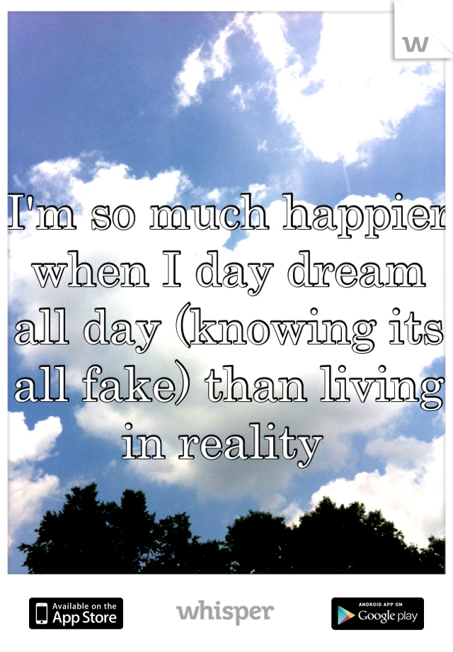 I'm so much happier when I day dream all day (knowing its all fake) than living in reality