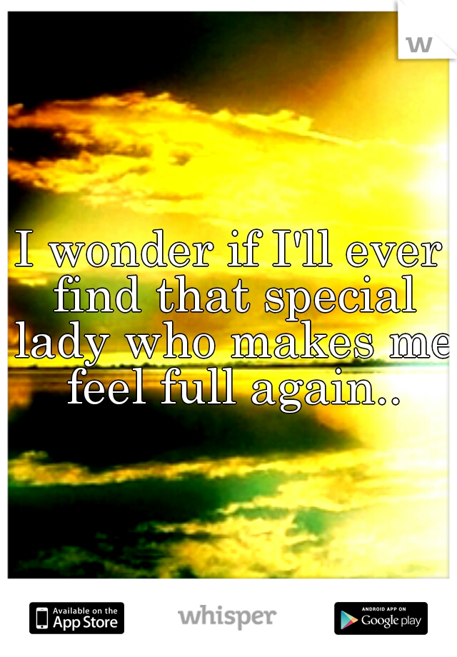 I wonder if I'll ever find that special lady who makes me feel full again..