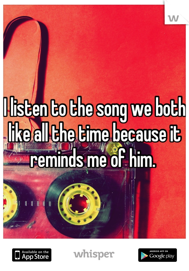I listen to the song we both like all the time because it reminds me of him.