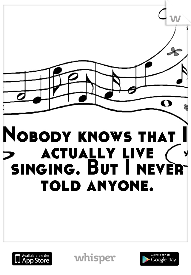 Nobody knows that I actually live singing. But I never told anyone.