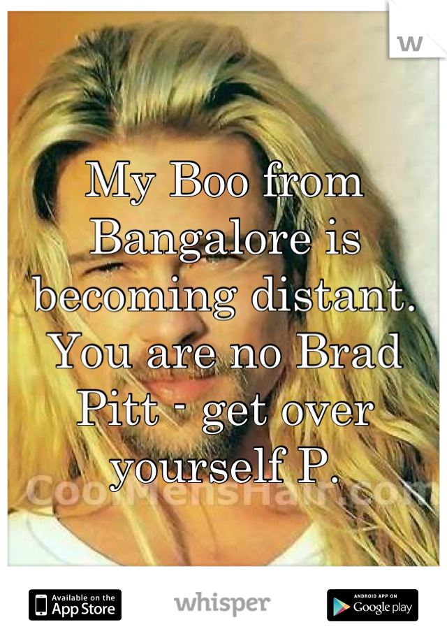 My Boo from Bangalore is becoming distant. You are no Brad Pitt - get over yourself P.