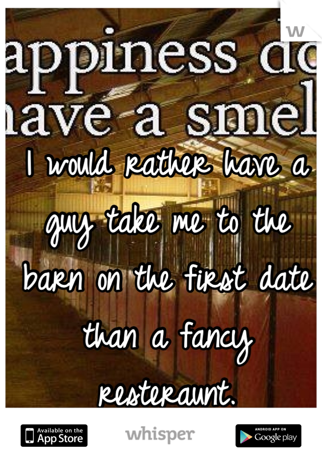 I would rather have a guy take me to the barn on the first date than a fancy resteraunt.