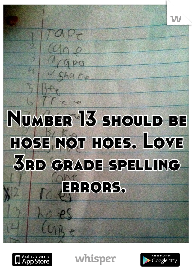 Number 13 should be hose not hoes. Love 3rd grade spelling errors.