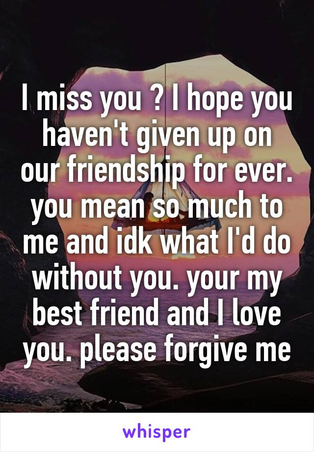 I miss you ♡ I hope you haven't given up on our friendship for ever. you mean so much to me and idk what I'd do without you. your my best friend and I love you. please forgive me