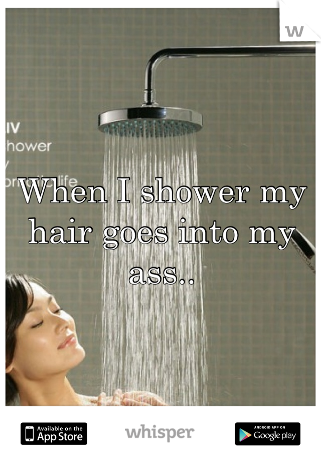 When I shower my hair goes into my ass..